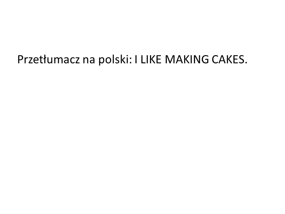 Przetłumacz na polski: I LIKE MAKING CAKES.