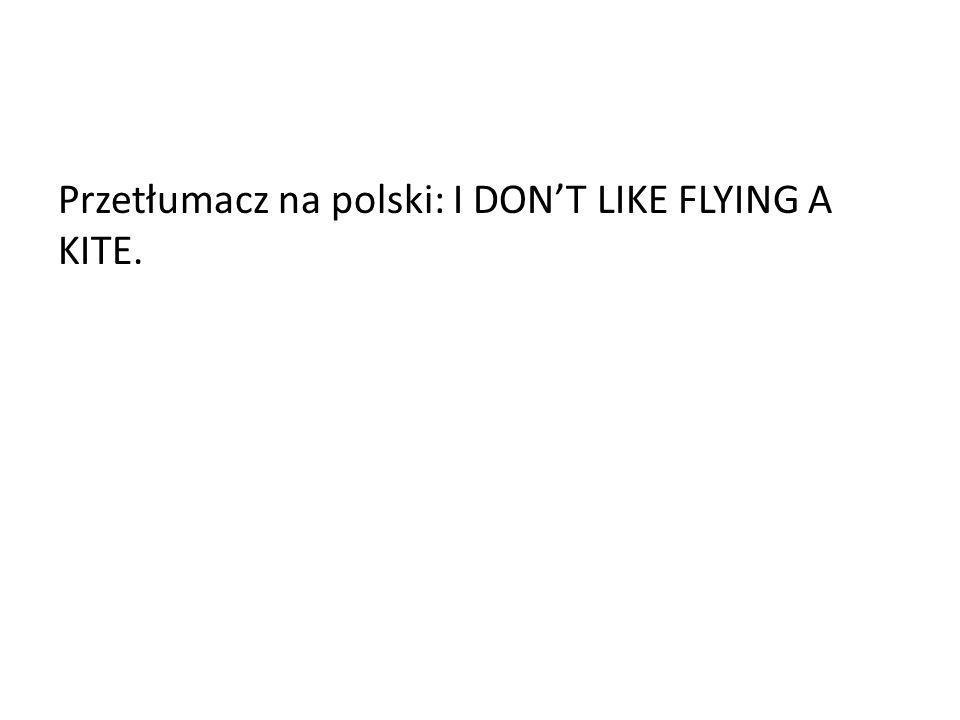 Przetłumacz na polski: I DONT LIKE FLYING A KITE.
