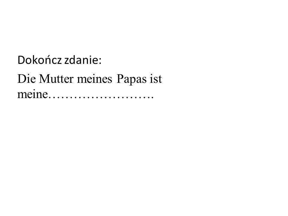 Dokończ zdanie: Die Mutter meines Papas ist meine…………………….