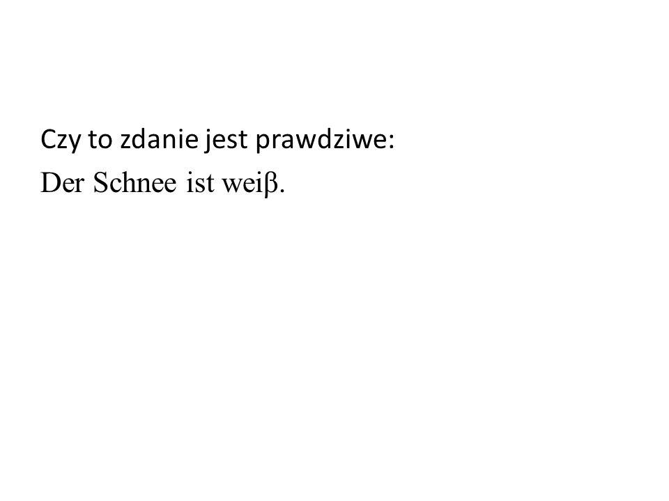 Czy to zdanie jest prawdziwe: Der Schnee ist weiβ.
