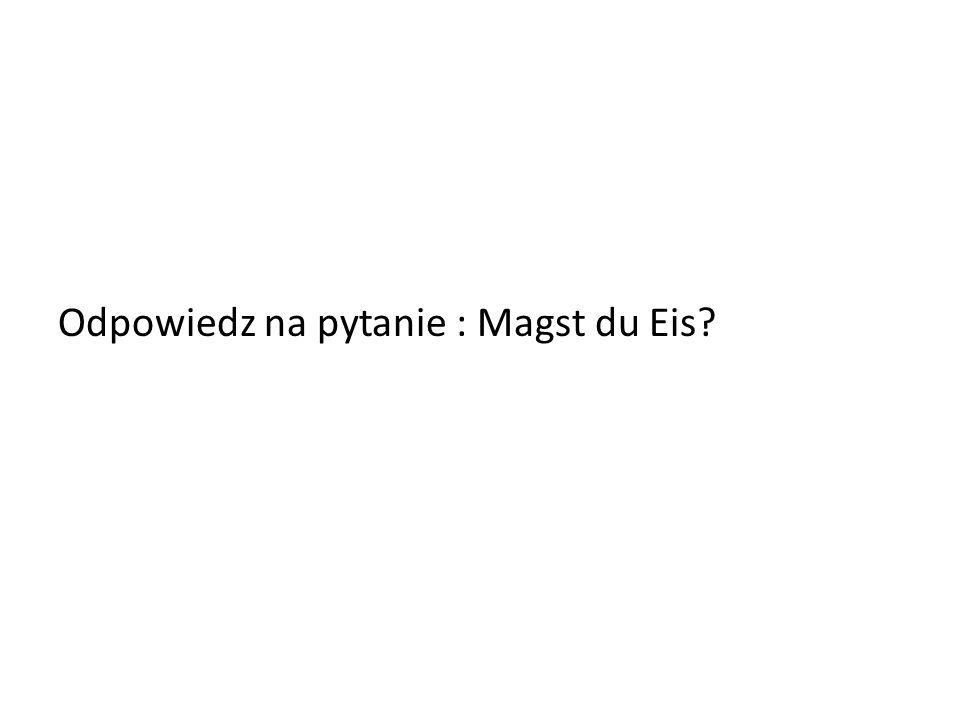 Odpowiedz na pytanie : Magst du Eis?