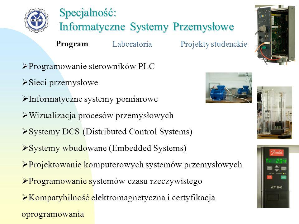 Profil LaboratoriaProjekty studenckie Specjalność: Informatyczne Systemy Przemysłowe Projektowanie i realizacja rozproszonych systemów czasu rzeczywistego Konfigurowanie i wykonywanie oprogramowania systemów sterowania Programowanie systemów wizualizacji Tworzenie przemysłowych, rozproszonych baz danych Konfigurowanie oprogramowywania struktur sieciowych opartych o deterministyczne protokoły komunikacyjne
