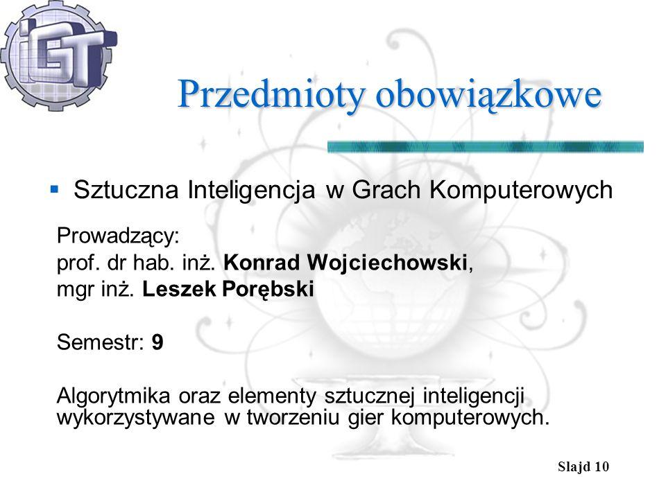 Slajd 10 Przedmioty obowiązkowe Sztuczna Inteligencja w Grach Komputerowych Prowadzący: prof. dr hab. inż. Konrad Wojciechowski, mgr inż. Leszek Poręb