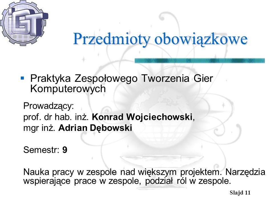 Slajd 11 Przedmioty obowiązkowe Praktyka Zespołowego Tworzenia Gier Komputerowych Prowadzący: prof. dr hab. inż. Konrad Wojciechowski, mgr inż. Adrian