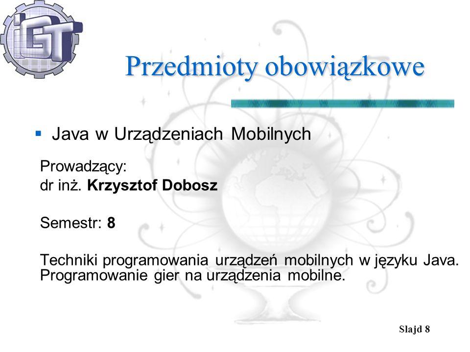 Slajd 8 Przedmioty obowiązkowe Java w Urządzeniach Mobilnych Prowadzący: dr inż. Krzysztof Dobosz Semestr: 8 Techniki programowania urządzeń mobilnych