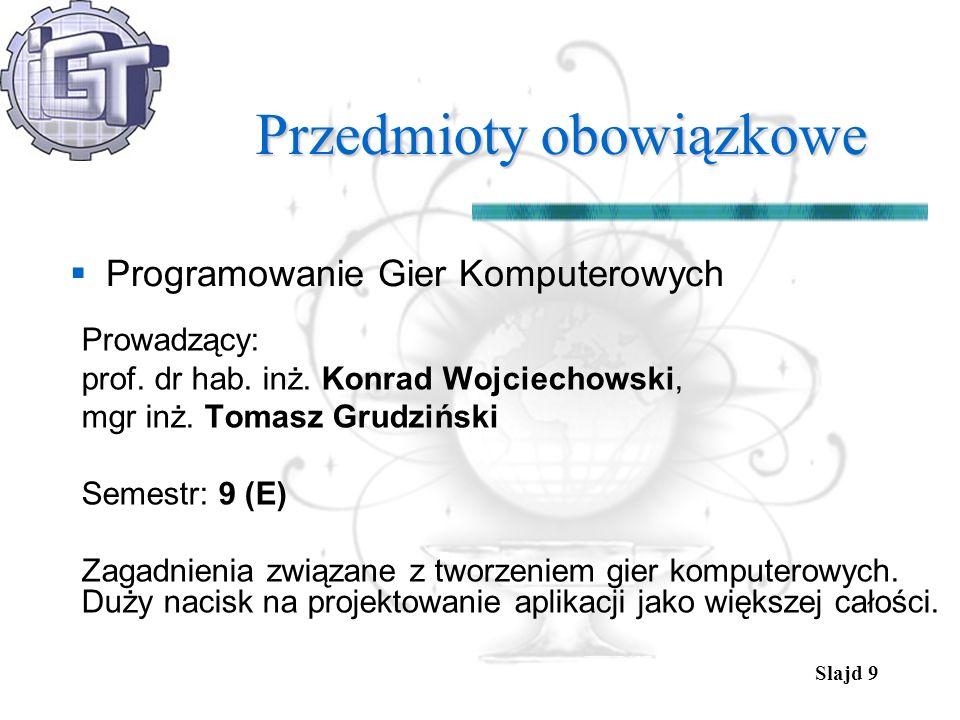 Slajd 9 Przedmioty obowiązkowe Programowanie Gier Komputerowych Prowadzący: prof. dr hab. inż. Konrad Wojciechowski, mgr inż. Tomasz Grudziński Semest