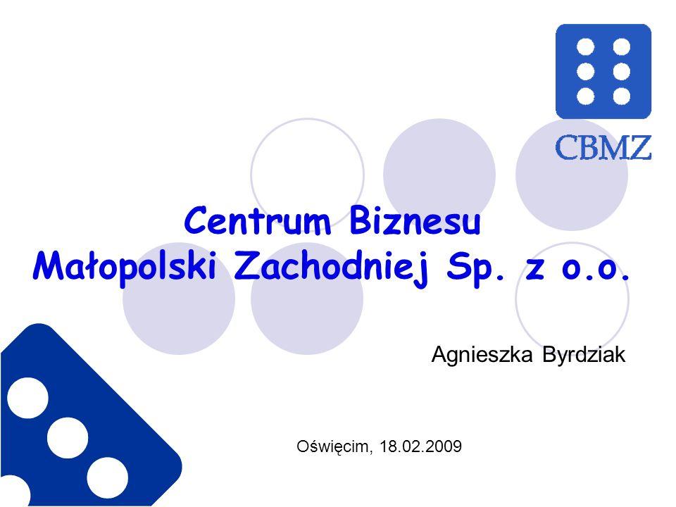 Centrum Biznesu Małopolski Zachodniej Sp. z o.o. Oświęcim, 18.02.2009 Agnieszka Byrdziak