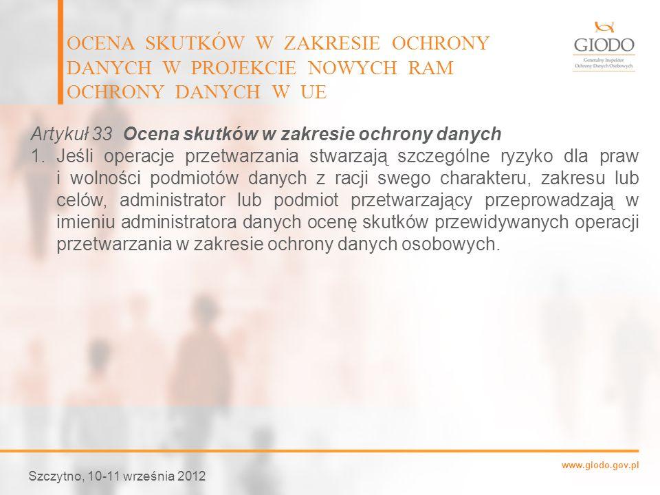 www.giodo.gov.pl OCENA SKUTKÓW W ZAKRESIE OCHRONY DANYCH W PROJEKCIE NOWYCH RAM OCHRONY DANYCH W UE Szczytno, 10-11 września 2012 Artykuł 33 Ocena sku