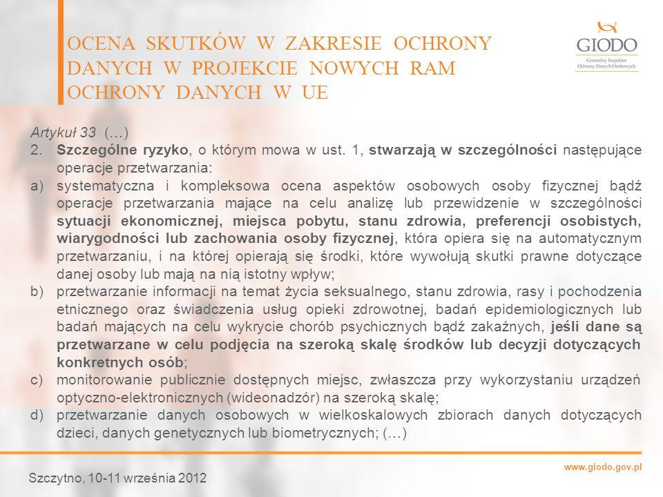 www.giodo.gov.pl OCENA SKUTKÓW W ZAKRESIE OCHRONY DANYCH W PROJEKCIE NOWYCH RAM OCHRONY DANYCH W UE Szczytno, 10-11 września 2012 Artykuł 33 (…) 2.Szc