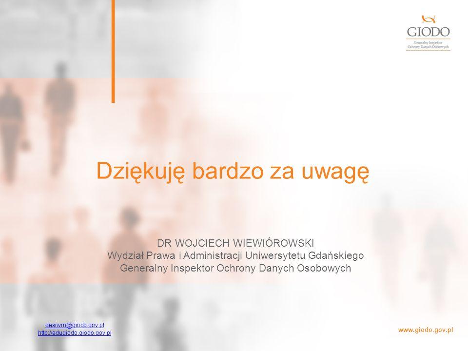 www.giodo.gov.pl Dziękuję bardzo za uwagę desiwm@giodo.gov.pl http://edugiodo.giodo.gov.pl DR WOJCIECH WIEWIÓROWSKI Wydział Prawa i Administracji Uniw