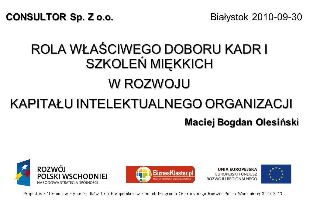CONSULTOR Sp. Z o.o. CONSULTOR Sp. Z o.o. Białystok 2010-09-30 ROLA WŁAŚCIWEGO DOBORU KADR I SZKOLEŃ MIĘKKICH W ROZWOJU KAPITAŁU INTELEKTUALNEGO ORGAN