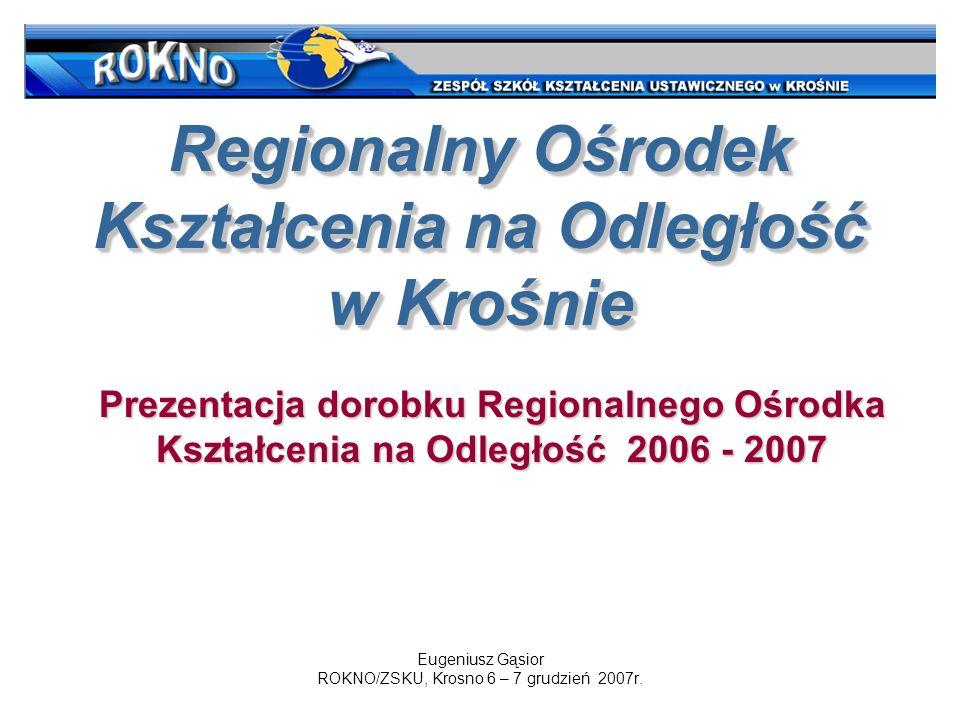 Regionalny Ośrodek Kształcenia na Odległość w Krośnie Eugeniusz Gąsior ROKNO/ZSKU, Krosno 6 – 7 grudzień 2007r. Prezentacja dorobku Regionalnego Ośrod