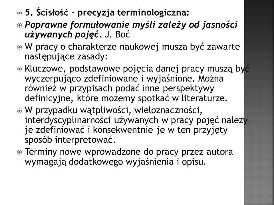 5. Ścisłość – precyzja terminologiczna: Poprawne formułowanie myśli zależy od jasności używanych pojęć. J. Boć W pracy o charakterze naukowej musza by