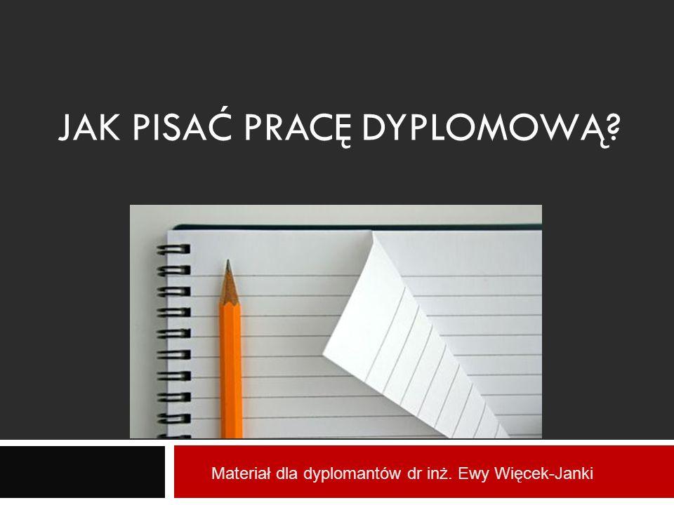 JAK PISAĆ PRACĘ DYPLOMOWĄ? Materiał dla dyplomantów dr inż. Ewy Więcek-Janki