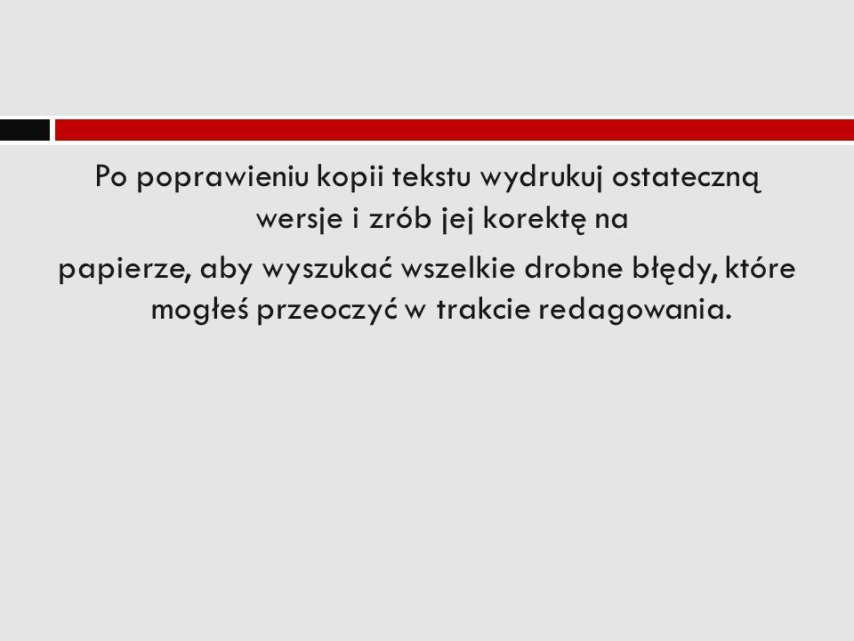 Po poprawieniu kopii tekstu wydrukuj ostateczną wersje i zrób jej korektę na papierze, aby wyszukać wszelkie drobne błędy, które mogłeś przeoczyć w tr