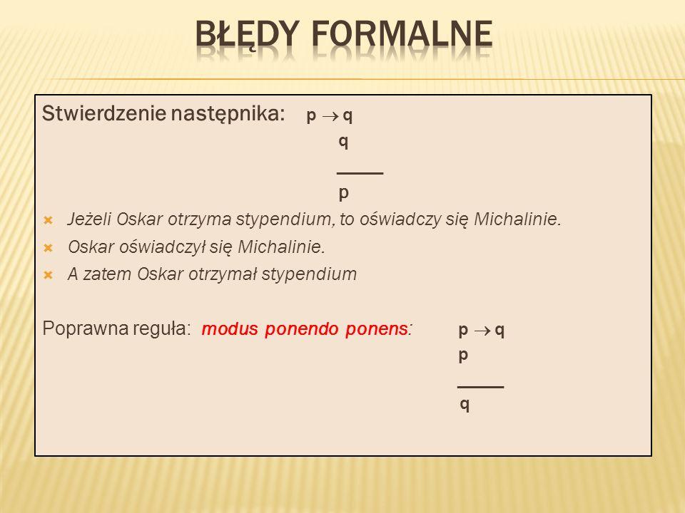 Stwierdzenie następnika: p q q _____ p Jeżeli Oskar otrzyma stypendium, to oświadczy się Michalinie.
