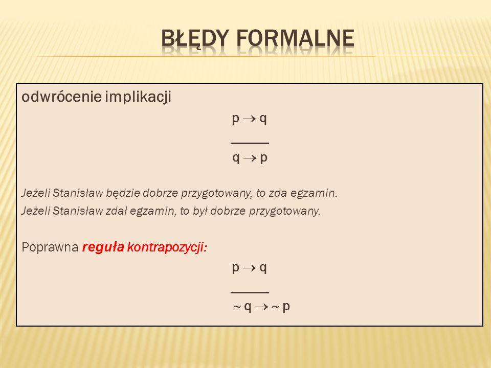 odwrócenie implikacji p q _____ q p Jeżeli Stanisław będzie dobrze przygotowany, to zda egzamin. Jeżeli Stanisław zdał egzamin, to był dobrze przygoto
