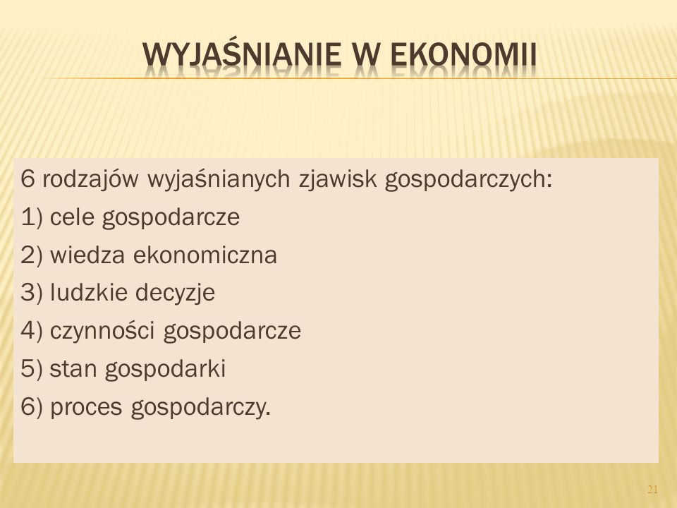 6 rodzajów wyjaśnianych zjawisk gospodarczych: 1) cele gospodarcze 2) wiedza ekonomiczna 3) ludzkie decyzje 4) czynności gospodarcze 5) stan gospodarki 6) proces gospodarczy.