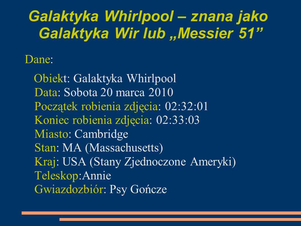 Galaktyka Whirlpool – znana jako Galaktyka Wir lub Messier 51 Dane: Obiekt: Galaktyka Whirlpool Data: Sobota 20 marca 2010 Początek robienia zdjęcia: