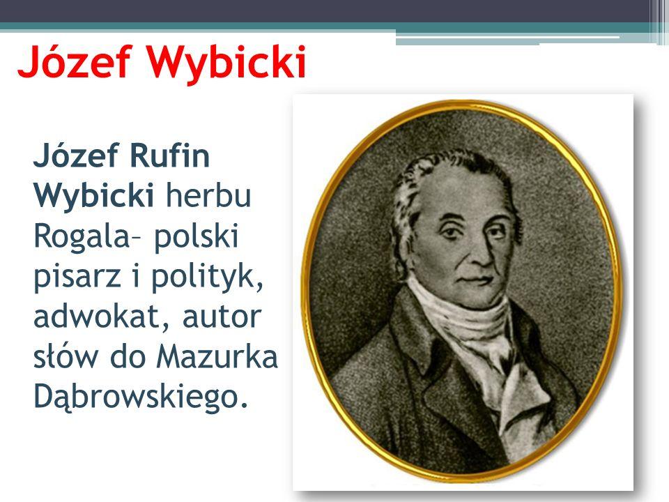 Józef Wybicki Józef Rufin Wybicki herbu Rogala– polski pisarz i polityk, adwokat, autor słów do Mazurka Dąbrowskiego.
