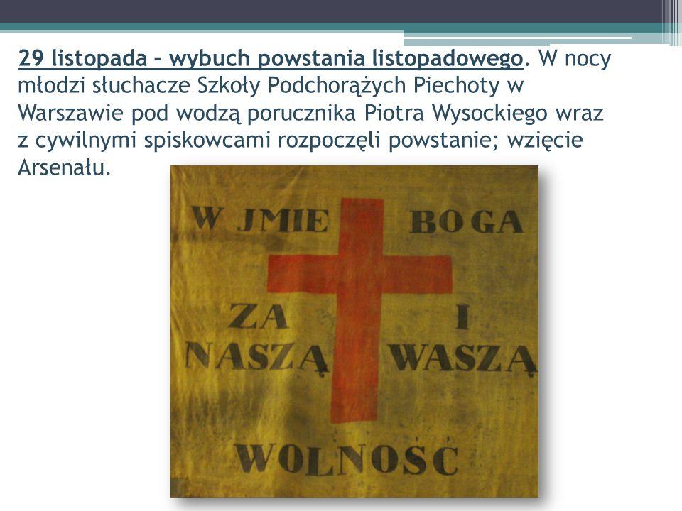 29 listopada – wybuch powstania listopadowego. W nocy młodzi słuchacze Szkoły Podchorążych Piechoty w Warszawie pod wodzą porucznika Piotra Wysockiego