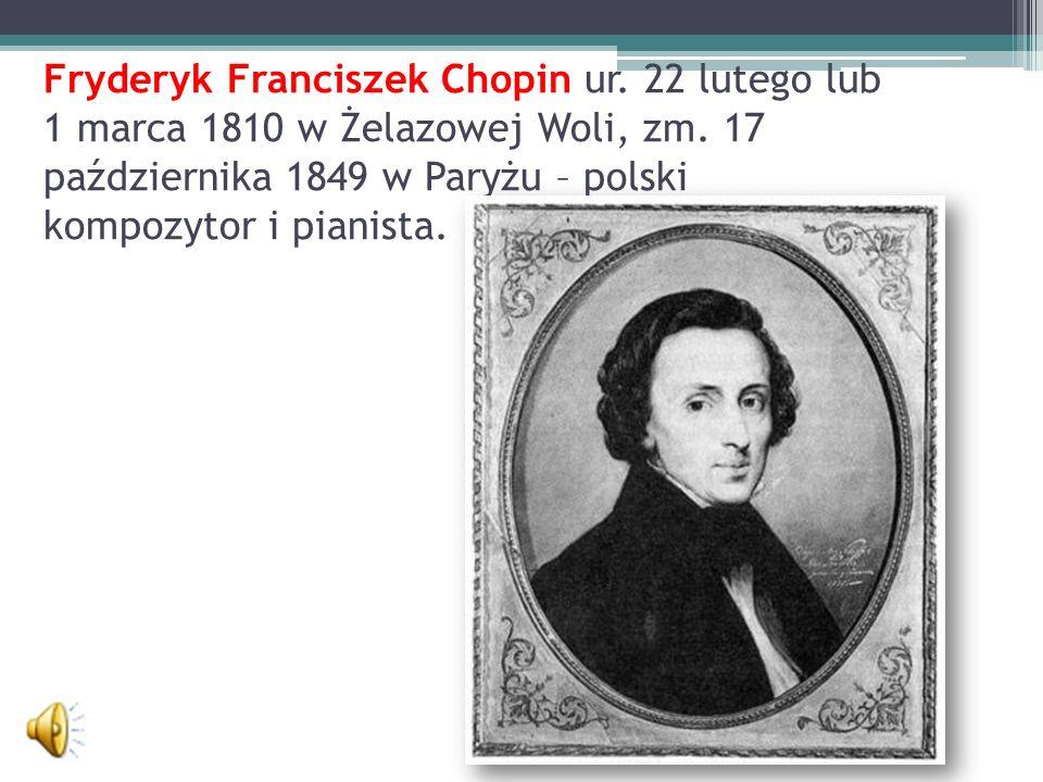 Fryderyk Franciszek Chopin ur. 22 lutego lub 1 marca 1810 w Żelazowej Woli, zm. 17 października 1849 w Paryżu – polski kompozytor i pianista.