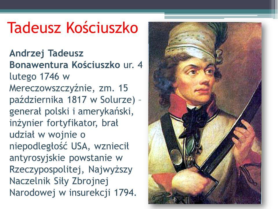 Tadeusz Kościuszko Andrzej Tadeusz Bonawentura Kościuszko ur. 4 lutego 1746 w Mereczowszczyźnie, zm. 15 października 1817 w Solurze) – generał polski