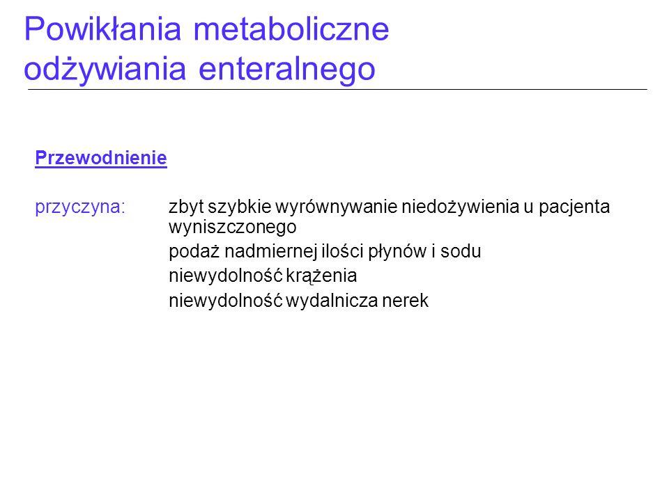 Powikłania metaboliczne odżywiania enteralnego Przewodnienie przyczyna:zbyt szybkie wyrównywanie niedożywienia u pacjenta wyniszczonego podaż nadmiern