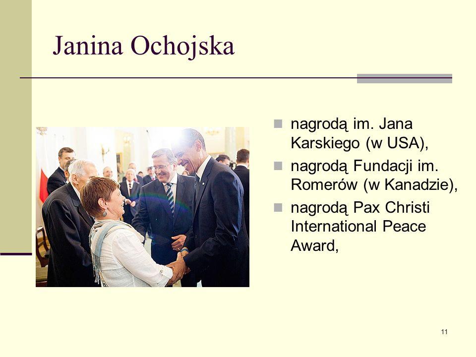 Janina Ochojska nagrodą im. Jana Karskiego (w USA), nagrodą Fundacji im. Romerów (w Kanadzie), nagrodą Pax Christi International Peace Award, 11