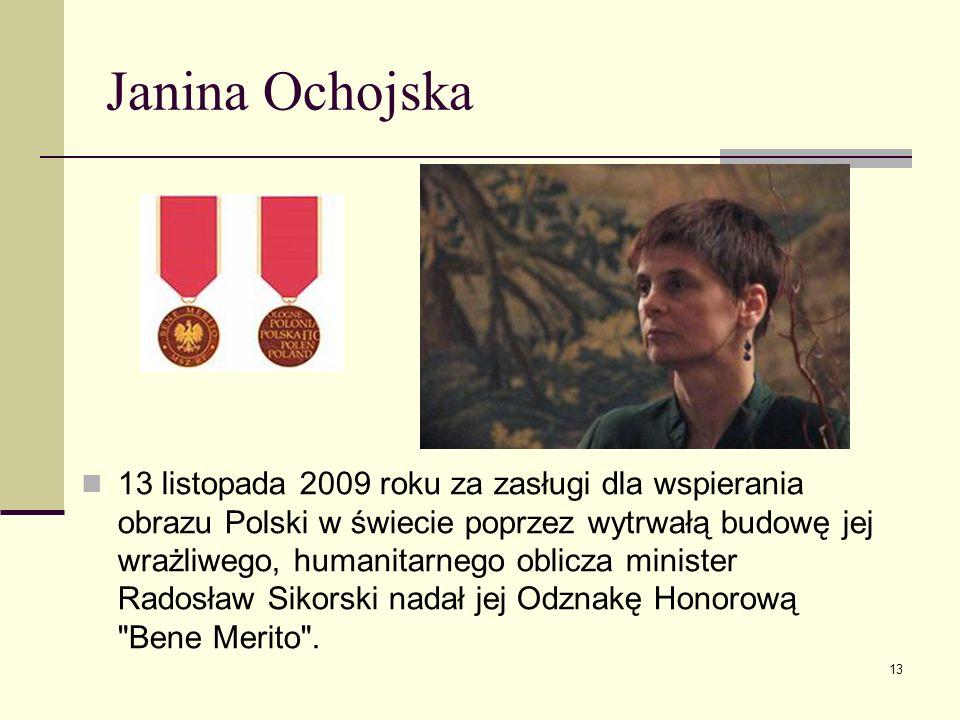 Janina Ochojska 13 listopada 2009 roku za zasługi dla wspierania obrazu Polski w świecie poprzez wytrwałą budowę jej wrażliwego, humanitarnego oblicza
