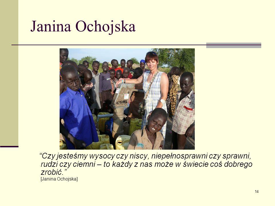 Janina Ochojska Czy jesteśmy wysocy czy niscy, niepełnosprawni czy sprawni, rudzi czy ciemni – to każdy z nas może w świecie coś dobrego zrobić. [Jani