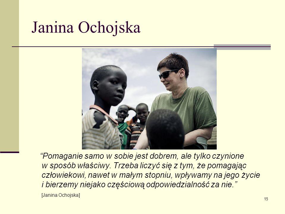 Janina Ochojska Pomaganie samo w sobie jest dobrem, ale tylko czynione w sposób właściwy. Trzeba liczyć się z tym, że pomagając człowiekowi, nawet w m