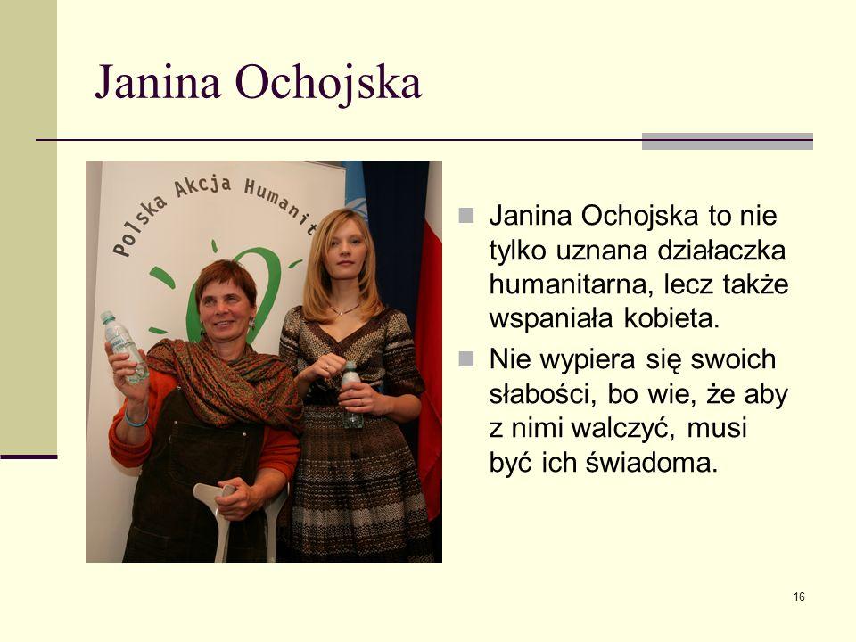 Janina Ochojska Janina Ochojska to nie tylko uznana działaczka humanitarna, lecz także wspaniała kobieta. Nie wypiera się swoich słabości, bo wie, że