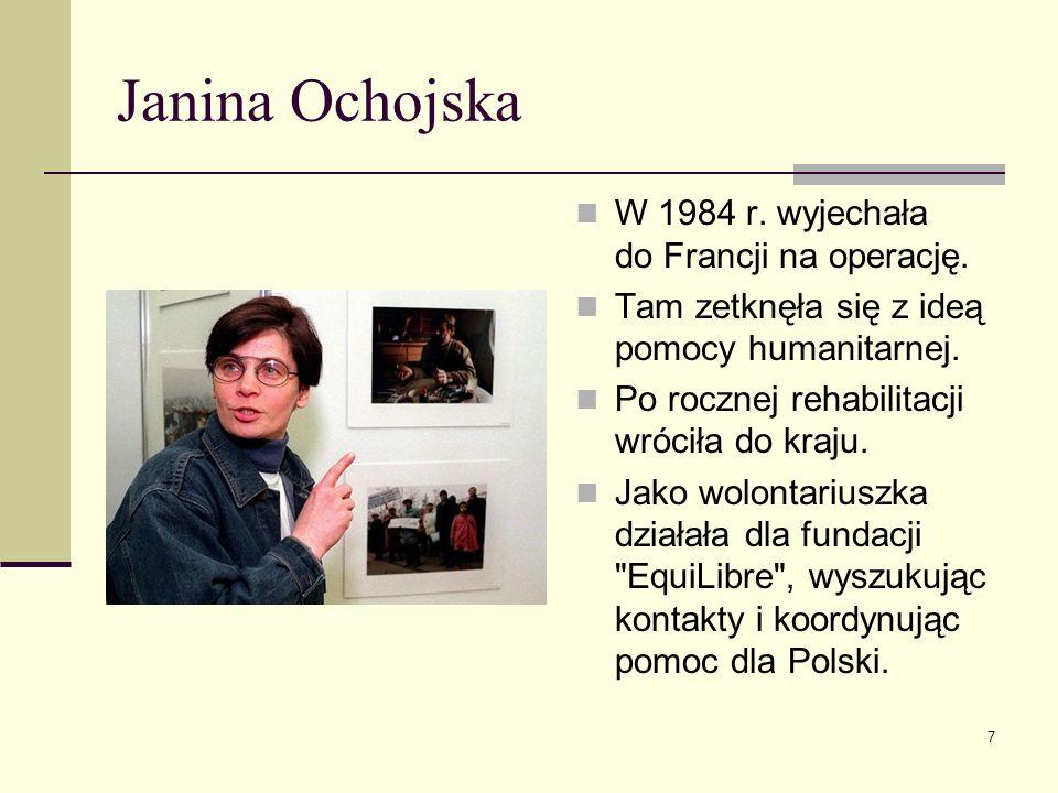 Janina Ochojska W 1984 r. wyjechała do Francji na operację. Tam zetknęła się z ideą pomocy humanitarnej. Po rocznej rehabilitacji wróciła do kraju. Ja