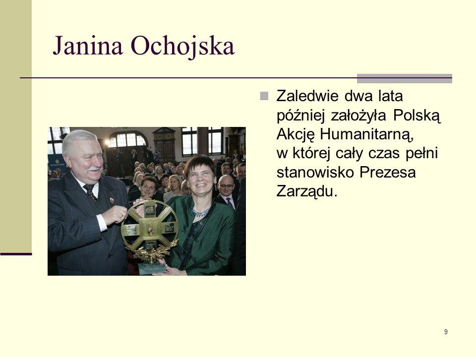 Janina Ochojska Zaledwie dwa lata później założyła Polską Akcję Humanitarną, w której cały czas pełni stanowisko Prezesa Zarządu. 9