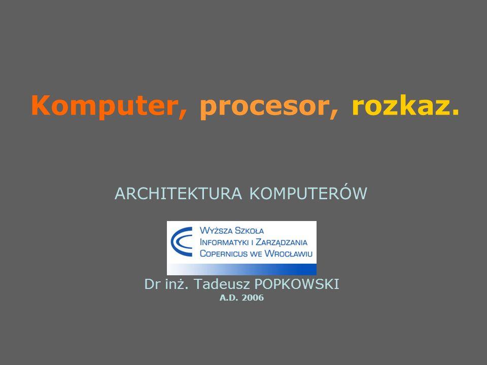 Komputer, procesor, rozkaz. ARCHITEKTURA KOMPUTERÓW Dr inż. Tadeusz POPKOWSKI A.D. 2006