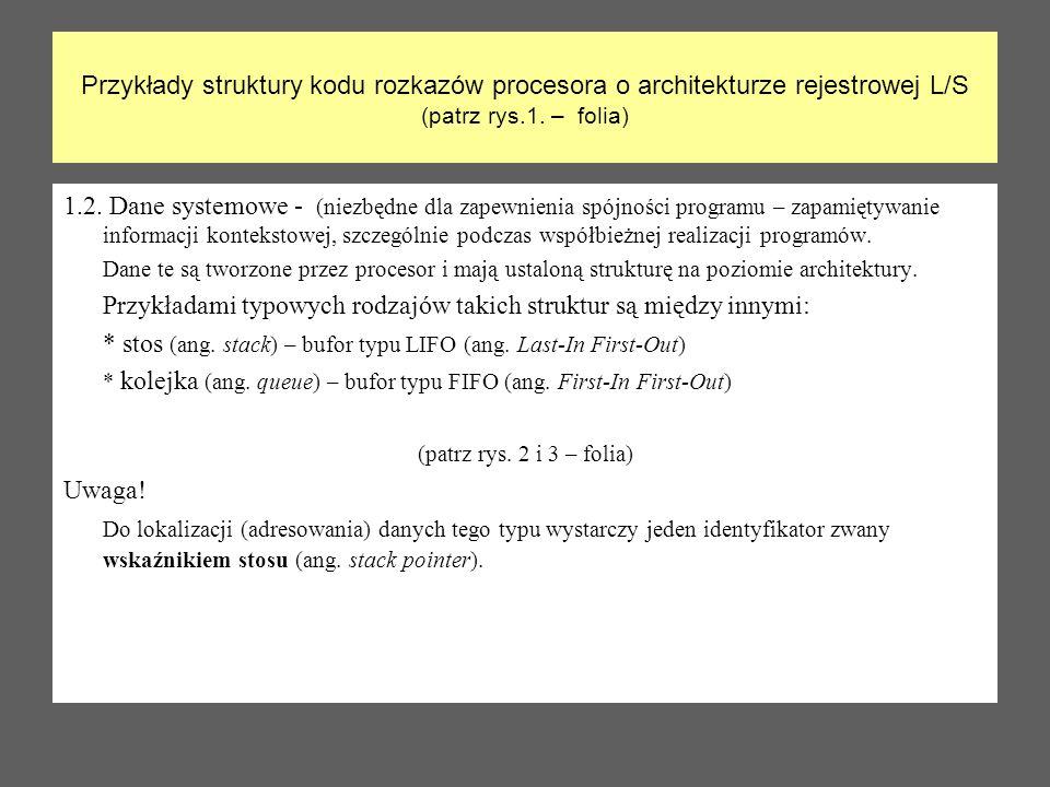 Przykłady struktury kodu rozkazów procesora o architekturze rejestrowej L/S (patrz rys.1. – folia) 1.2. Dane systemowe - (niezbędne dla zapewnienia sp