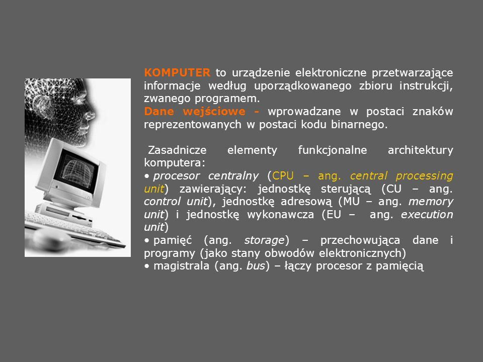 KOMPUTER to urządzenie elektroniczne przetwarzające informacje według uporządkowanego zbioru instrukcji, zwanego programem. Dane wejściowe - wprowadza