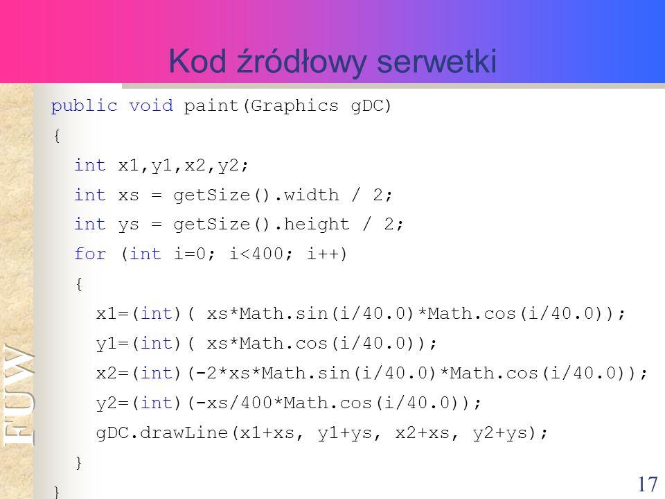 17 Kod źródłowy serwetki public void paint(Graphics gDC) { int x1,y1,x2,y2; int xs = getSize().width / 2; int ys = getSize().height / 2; for (int i=0; i<400; i++) { x1=(int)( xs*Math.sin(i/40.0)*Math.cos(i/40.0)); y1=(int)( xs*Math.cos(i/40.0)); x2=(int)(-2*xs*Math.sin(i/40.0)*Math.cos(i/40.0)); y2=(int)(-xs/400*Math.cos(i/40.0)); gDC.drawLine(x1+xs, y1+ys, x2+xs, y2+ys); }