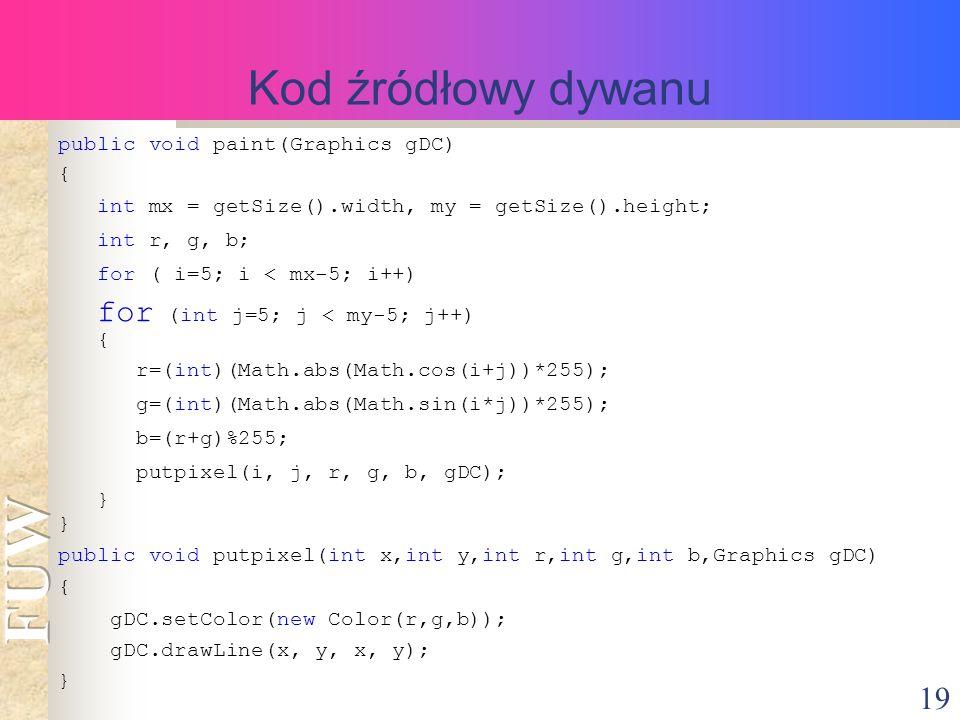 19 Kod źródłowy dywanu public void paint(Graphics gDC) { int mx = getSize().width, my = getSize().height; int r, g, b; for ( i=5; i < mx-5; i++) for (int j=5; j < my-5; j++) { r=(int)(Math.abs(Math.cos(i+j))*255); g=(int)(Math.abs(Math.sin(i*j))*255); b=(r+g)%255; putpixel(i, j, r, g, b, gDC); } public void putpixel(int x,int y,int r,int g,int b,Graphics gDC) { gDC.setColor(new Color(r,g,b)); gDC.drawLine(x, y, x, y); }