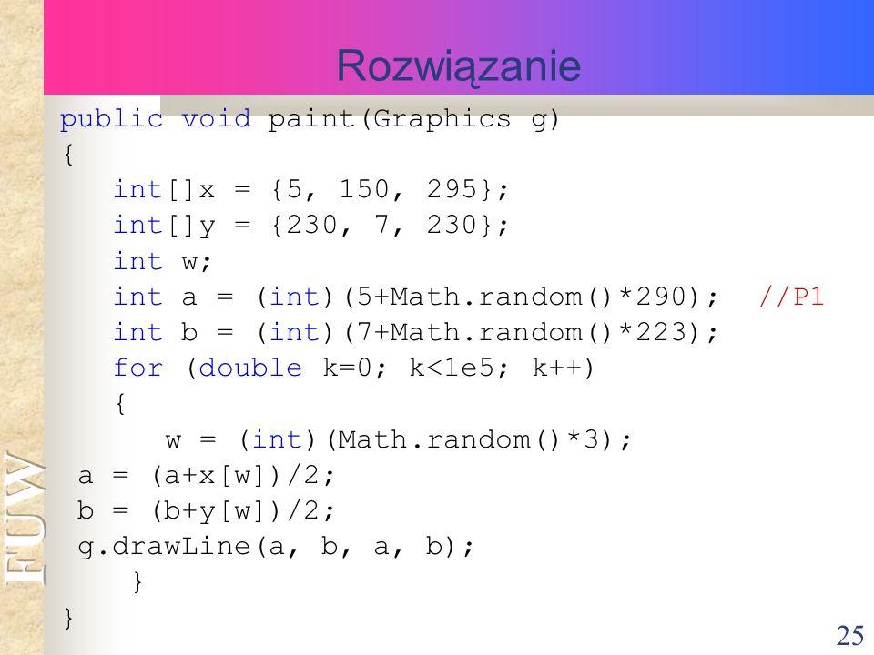 25 Rozwiązanie public void paint(Graphics g) { int[]x = {5, 150, 295}; int[]y = {230, 7, 230}; int w; int a = (int)(5+Math.random()*290); //P1 int b = (int)(7+Math.random()*223); for (double k=0; k<1e5; k++) { w = (int)(Math.random()*3); a = (a+x[w])/2; b = (b+y[w])/2; g.drawLine(a, b, a, b); }