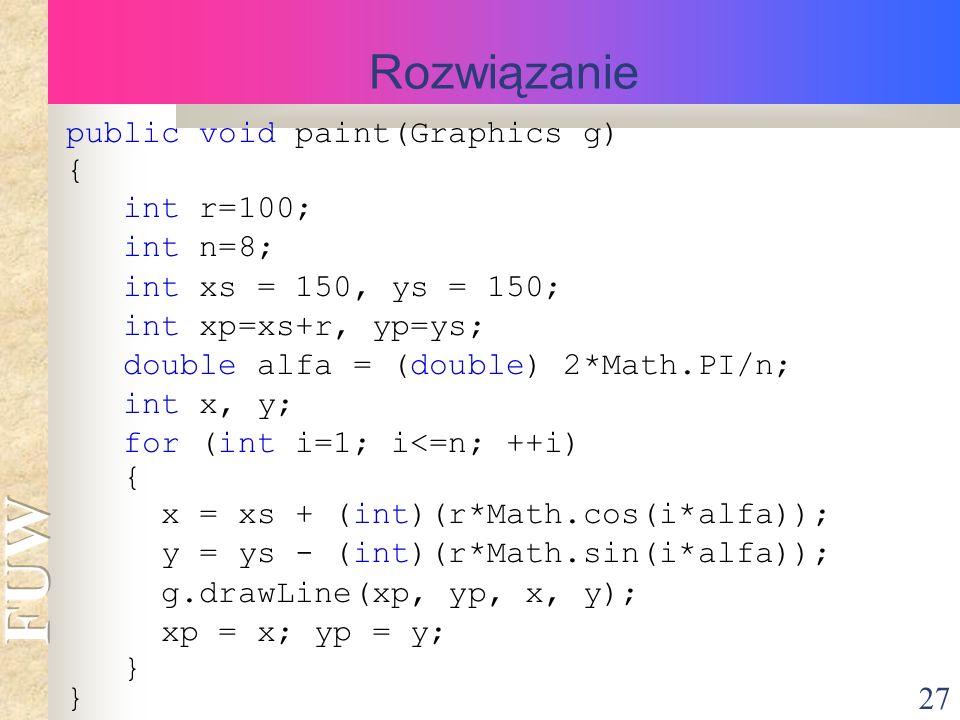 27 Rozwiązanie public void paint(Graphics g) { int r=100; int n=8; int xs = 150, ys = 150; int xp=xs+r, yp=ys; double alfa = (double) 2*Math.PI/n; int x, y; for (int i=1; i<=n; ++i) { x = xs + (int)(r*Math.cos(i*alfa)); y = ys - (int)(r*Math.sin(i*alfa)); g.drawLine(xp, yp, x, y); xp = x; yp = y; }
