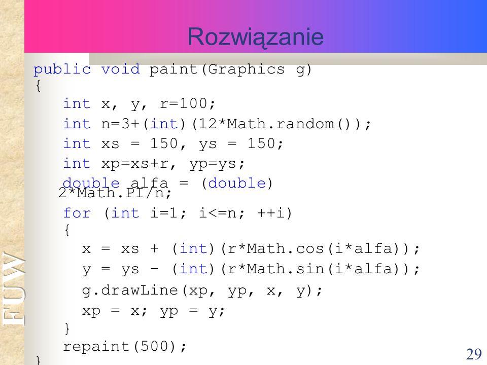 29 Rozwiązanie public void paint(Graphics g) { int x, y, r=100; int n=3+(int)(12*Math.random()); int xs = 150, ys = 150; int xp=xs+r, yp=ys; double alfa = (double) 2*Math.PI/n; for (int i=1; i<=n; ++i) { x = xs + (int)(r*Math.cos(i*alfa)); y = ys - (int)(r*Math.sin(i*alfa)); g.drawLine(xp, yp, x, y); xp = x; yp = y; } repaint(500); }