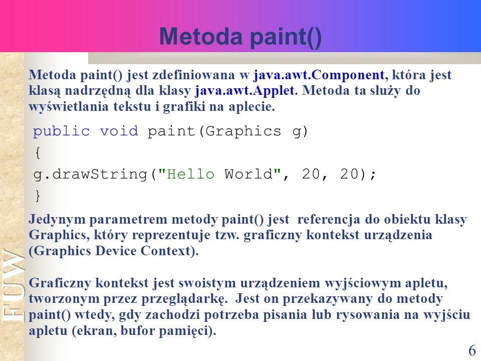 6 Metoda paint() Metoda paint() jest zdefiniowana w java.awt.Component, która jest klasą nadrzędną dla klasy java.awt.Applet.