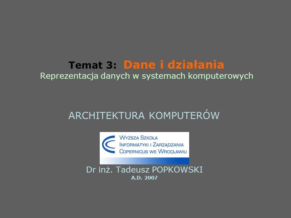 Temat 3: Dane i działania Reprezentacja danych w systemach komputerowych ARCHITEKTURA KOMPUTERÓW Dr inż. Tadeusz POPKOWSKI A.D. 2007