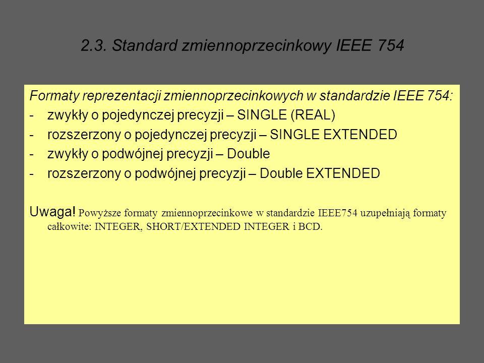 2.3. Standard zmiennoprzecinkowy IEEE 754 Formaty reprezentacji zmiennoprzecinkowych w standardzie IEEE 754: -zwykły o pojedynczej precyzji – SINGLE (