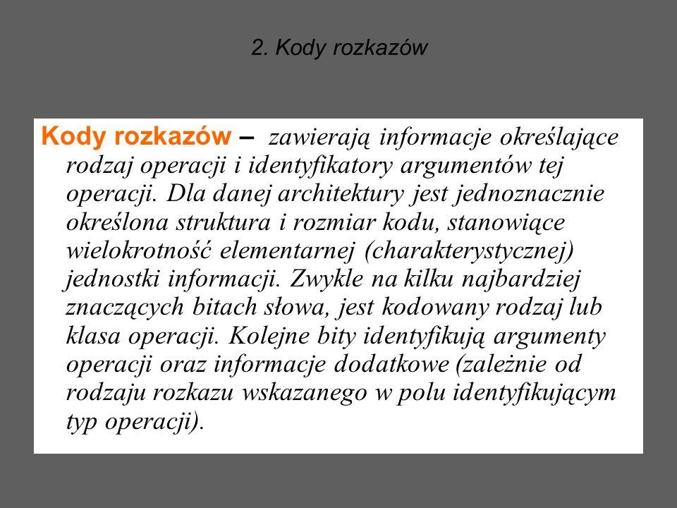2. Kody rozkazów Kody rozkazów – zawierają informacje określające rodzaj operacji i identyfikatory argumentów tej operacji. Dla danej architektury jes