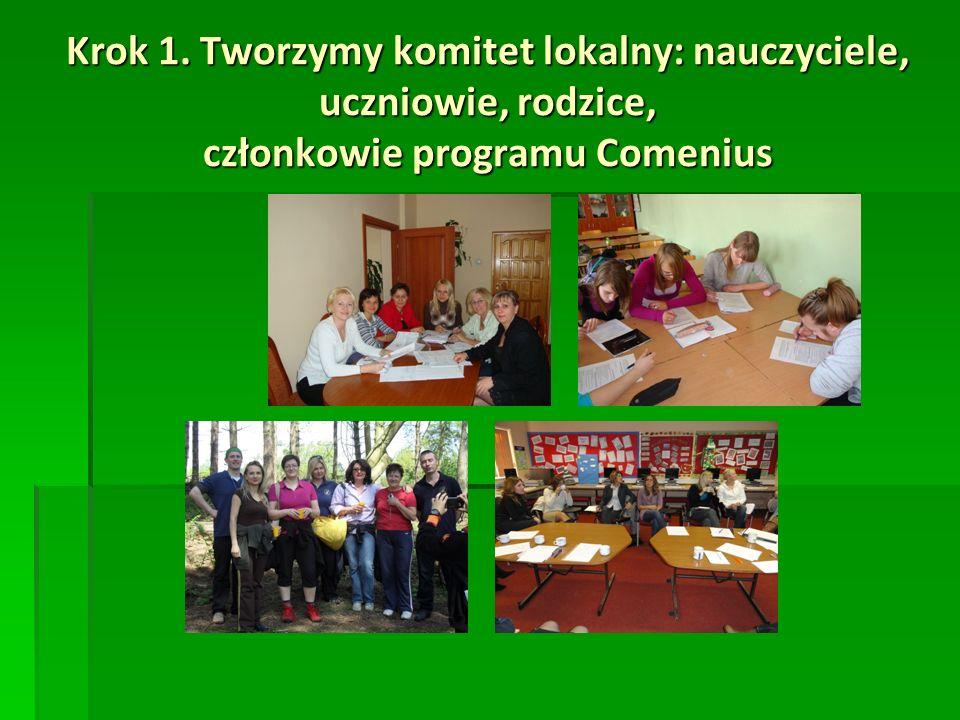 Krok 1. Tworzymy komitet lokalny: nauczyciele, uczniowie, rodzice, członkowie programu Comenius