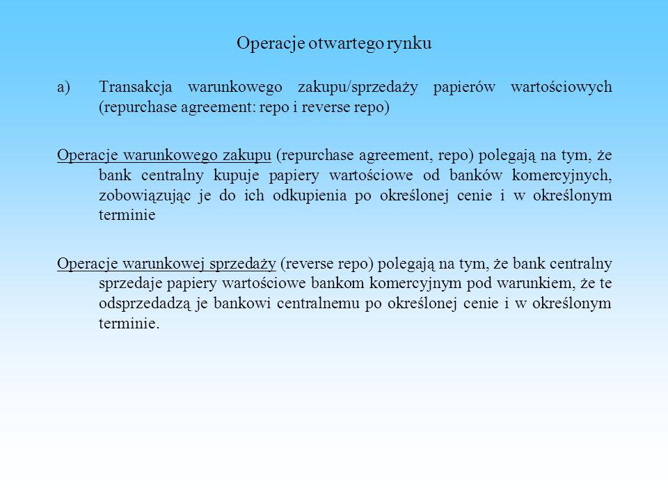 Operacje otwartego rynku b) Transakcja bezwarunkowego zakupu/sprzedaży papierów wartościowych (outright, outright purchase, outright sale) c) Transakcja warunkowego kupna/sprzedaży danej waluty d) Emisja dłużnych papierów wartościowych banku centralnego - bony pieniężne Jest to operacja przeprowadzana tylko w jednym kierunku minimalna rentowność bonów pieniężnych NBP – stopa referencyjna