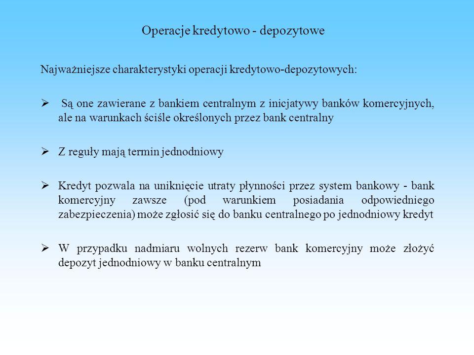 Operacje kredytowo - depozytowe Najważniejsze charakterystyki operacji kredytowo-depozytowych: Są one zawierane z bankiem centralnym z inicjatywy bank